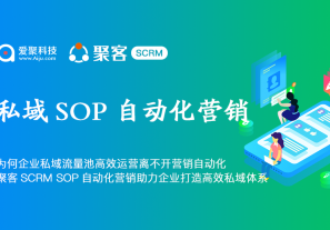为何企业私域流量池高效运营离不开营销自动化,聚客SCRM SOP自动化营销助力企业打造高效私域体系!