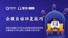 利用企业微信SCRM自动回复实现运营自动化,企微私域SCRM运营人员实操小技巧分享