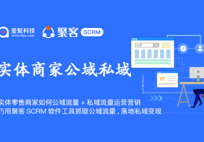 实体零售商家如何公域流量+私域流量运营营销? 巧用聚客SCRM软件工具抓取公域流量,落地私域变现!