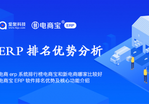 电商erp系统排行榜电商宝和新电商哪家比较好?电商宝ERP软件排名优势及核心功能介绍!
