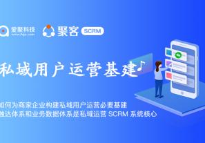 如何为商家企业构建私域用户运营必要基建,触达体系和业务数据体系是私域运营SCRM系统核心!