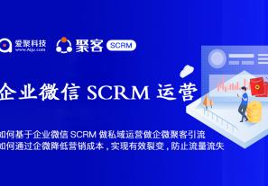 如何基于企业微信SCRM做私域运营,如何做企微聚客引流? 如何通过企业微信降低营销成本、实现有效裂变、防止流量流失?