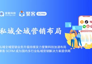 私域全域营销业务升级持续发力爱聚科技加速布局,聚客SCRM成为国内多行业私域营销解决方案提供商!