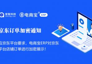 官方公告:关于电商宝ERP对京东平台店铺订单加密通知!