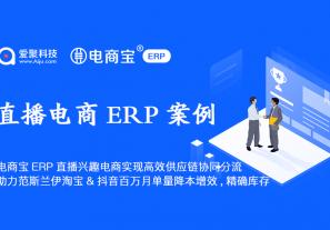 案例分享 | 电商宝ERP直播兴趣电商解决方案实现高效供应链协同分流,助力范斯兰伊淘宝&抖音百万月单量降本增效 ,精确库存!