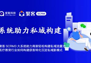 """聚客SCRM""""3大系统""""助力商家轻松构建私域流量池,医疗、教育行业如何构建获客转化沉淀私域新模式?"""