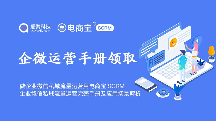 免费企业微信运营手册完整版领取电商宝SCRM