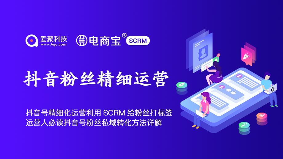 抖音粉丝精细化运营电商宝SCRM聚聊