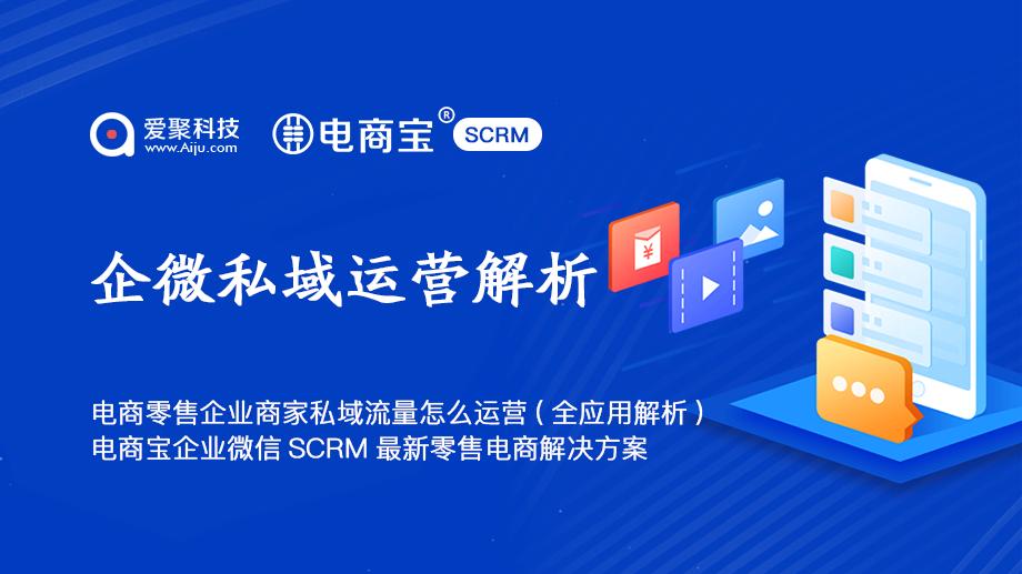 电商零售企业商家私域流量怎么运营(全应用解析)电商宝SCRM