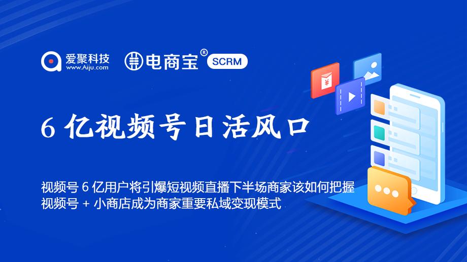 视频号6亿用户将引爆短视频直播下半场商家该如何把握电商宝SCRM