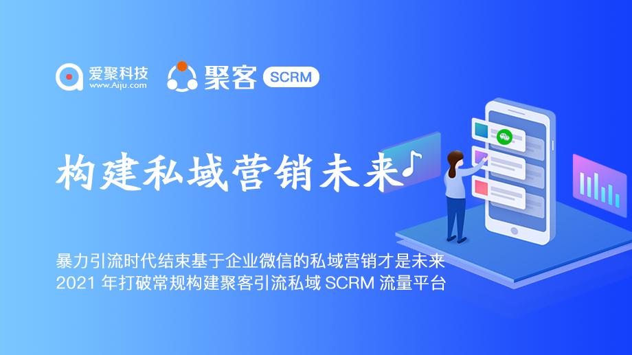 暴力引流时代结束基于企业微信的私域营销才是未来聚客SCRM
