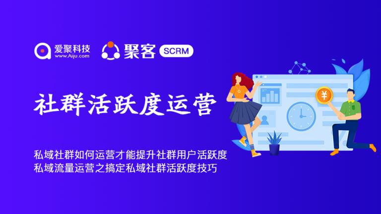 私域社群如何运营才能提升社群用户活跃度聚客SCRM