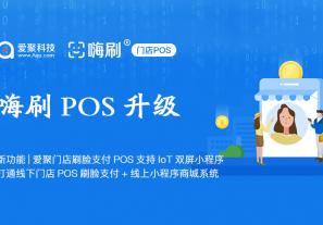 新功能|爱聚门店刷脸支付POS嗨刷支持IoT双屏小程序,打通线下门店POS刷脸支付+线上小程序商城系统!
