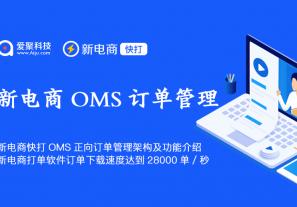 新电商快打OMS正向订单管理架构及功能介绍,新电商打单软件订单下载速度达到28000单/秒!