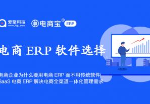 电商企业为什么要用电商ERP系统而不用传统的系统软件,SaaS电商ERP解决电商全渠道一体化管理需求!