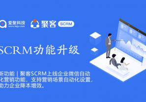 聚客SCRM上线企业微信SOP自动化营销功能,支持营销场景自动化设置,助力企业降本增效!