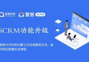 聚客SCRM新版发布:优化SCRM企微第三方应用授权方式, 助企业快速创建及授权企业微信三方或自建应用!
