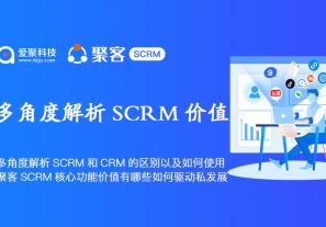 多角度解析SCRM和CRM的区别以及如何使用,聚客SCRM核心功能价值有哪些如何驱动私域发展?