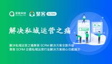 解决私域运营之痛爱聚科技聚客SCRM解决方案全新升级, 聚客SCRM企业微信私域运营行业解决方案核心功能展示!