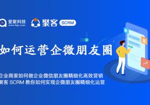 企业商家如何做企业微信朋友圈精细化高效营销?聚客SCRM教你如何实现企微朋友圈精细化运营?