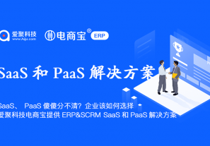 SaaS、PaaS傻傻分不清?企业该如何选择? 爱聚科技&电商宝提供ERP&SCRM SaaS和PaaS解决方案!