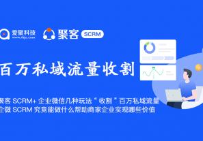 """聚客SCRM+企业微信几种玩法""""收割""""百万私域流量,企微SCRM究竟能做什么帮助商家企业实现哪些价值?"""