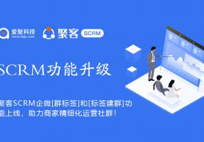 聚客SCRM企业微信【群标签】和【标签建群】功能上线,助力商家精细化运营社群!