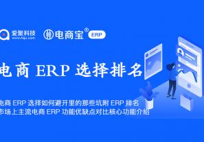 电商ERP选择如何避开里的那些坑附ERP排名,市场上主流电商ERP功能优缺点对比核心功能介绍!