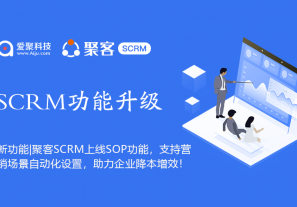 聚客SCRMSOP1.x完整版功能上线,支持企业微信、公众号、个人号、社群营销场景自动化营销设置,助力企业降本增效!